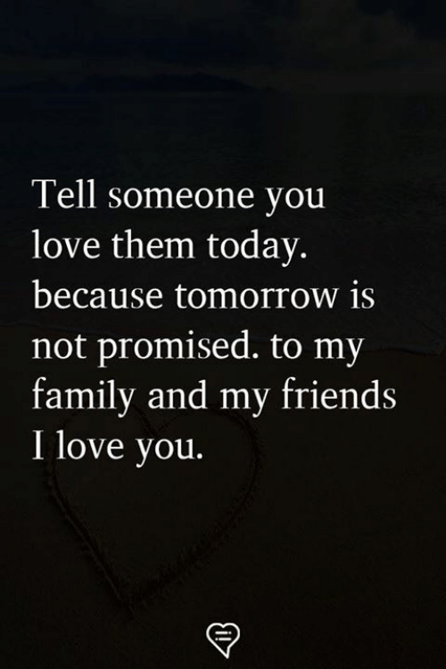 Family, Friends, and Love: Tell someone you  love them today  because tomorrow is  not promised. to my  family and my friends  I love you.