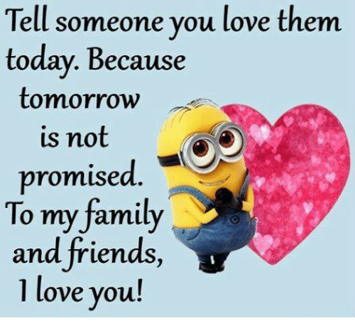 Tell Someone You Love Them Today Because Tomorrow Us Not Promised To