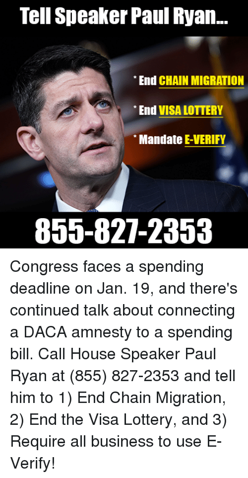 Lottery, Memes, and Paul Ryan: Tell Speaker Paul Ryan..  End CHAIN MIGRATION  End VISA LOTTERY  Mandate E-VERIFY  855-827-2353 Congress faces a spending deadline on Jan. 19, and there's continued talk about connecting a DACA amnesty to a spending bill.   Call House Speaker Paul Ryan at (855) 827-2353 and tell him to 1) End Chain Migration, 2) End the Visa Lottery, and 3) Require all business to use E-Verify!
