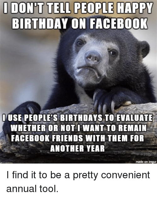 Birthday, Facebook, and Friends: TELL TELL HAPPY  HAPPY  BIRTHDAY ON FACEBOOK  ITUSE PEOPLE'S BIRTHDAYS TO EVALUATE  WHETHER OR NOT WANT TO REMAIN  FACEBOOK FRIENDS WITH THEM FOR  ANOTHER YEAR  made on inngur I find it to be a pretty convenient annual tool.