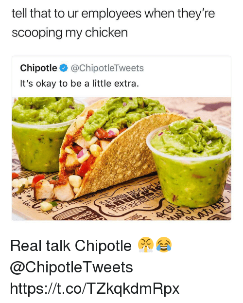 Chipotle, Memes, and Chicken: tell that to ur employees when they're  scooping my chicken  Chipotle @ChipotleTweets  It's okay to be a little extra Real talk Chipotle 😤😂 @ChipotleTweets https://t.co/TZkqkdmRpx