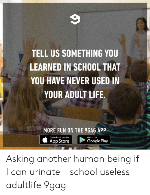 9gag, Google, and Life: TELL US SOMETHING YOU  LEARNED IN SCHOOL THAT  YOU HAVE NEVER USED IN  YOUR ADULT LIFE  出!  MORE FUN ON THE 9GAG APP  Download on the  GET IT ON  App Store  Google Play Asking another human being if I can urinate⠀ school useless adultlife 9gag