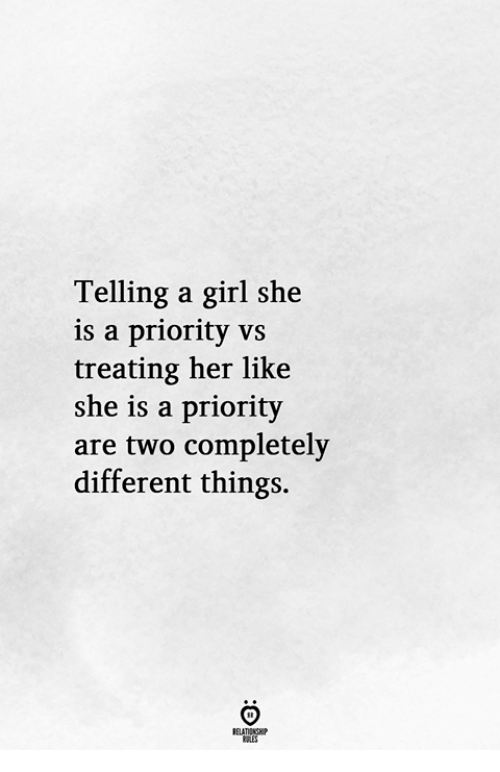 Girl, Her, and She: Telling a girl she  is a priority vs  treating her like  she is a priority  are two completely  different things.