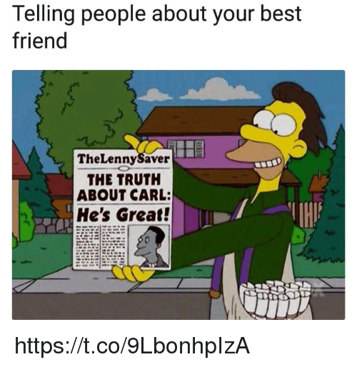 Best Friend, Memes, and Best: Telling people about your best  friend  TheLennySaver  THE TRUTH  ABOUT CARL:  He's Great! https://t.co/9LbonhpIzA