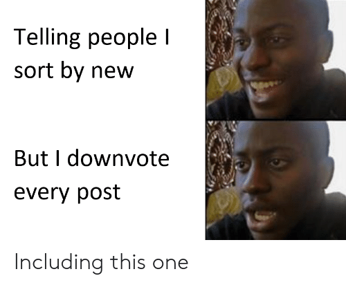 Dank Memes, One, and New: Telling people l  sort by new  But I downvote  every post Including this one