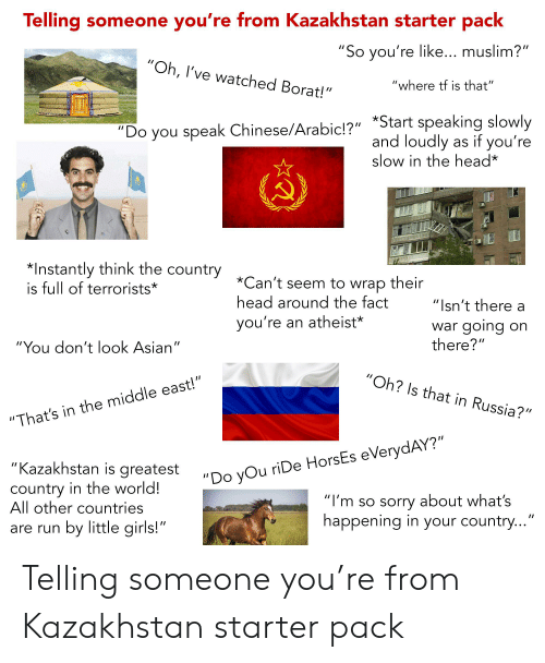 """Asian, Girls, and Head: Telling someone you're from Kazakhstan starter pack  """"So you're like... muslim?""""  """"Oh, I've watched Borat!""""  """"where tf is that""""  """"Do you speak Chinese/Arabic!?"""" *Start speaking slowly  as if you're  and loudly  slow in the head*  *Instantly think the country  is full of terrorists*  *Can't seem to wrap their  head around the fact  """"Isn't there a  you're an atheist*  going  there?""""  war  on  """"You don't look Asian""""  """"Oh? Is that in Russia?""""  """"That's in the middle east!""""  """"Kazakhstan is greatest  """"Do yOu riDe HorsEs eVerydAY?""""  country in the world!  All other countries  """"I'm so sorry about what's  happening in your country...""""  by little girls!""""  are run Telling someone you're from Kazakhstan starter pack"""