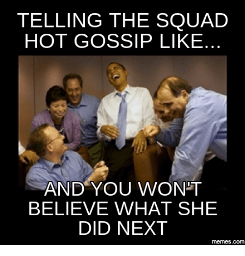 telling the squad hot gossip like and you wont believe 18045425 25 best work gossip memes ended memes, ends memes, here memes