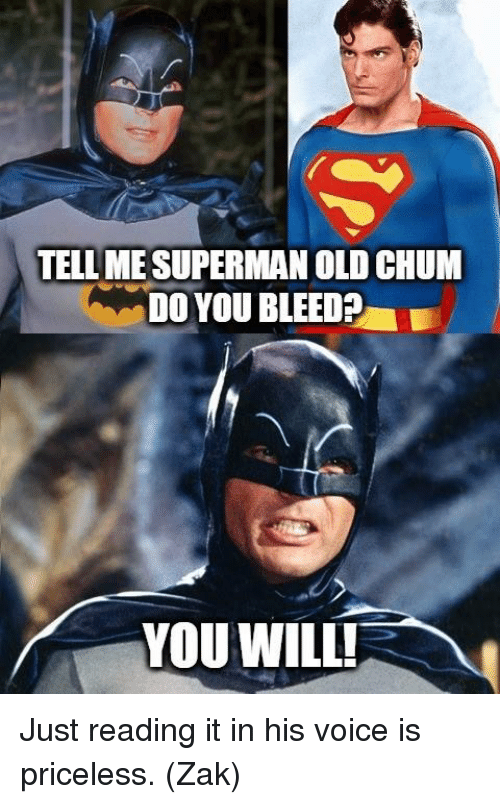 Memes, Superman, and Voice: TELLME SUPERMAN OLD CHUM  DO YOU BLEED?  L  YOU WILL! Just reading it in his voice is priceless.  (Zak)