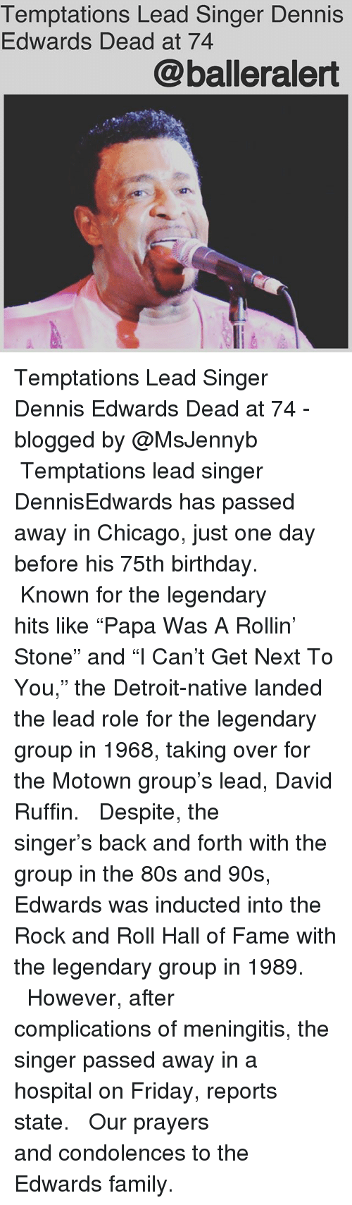 "80s, Birthday, and Chicago: Temptations Lead Singer Dennis  Edwards Dead at 74  @balleralert Temptations Lead Singer Dennis Edwards Dead at 74 - blogged by @MsJennyb ⠀⠀⠀⠀⠀⠀⠀ ⠀⠀⠀⠀⠀⠀⠀ Temptations lead singer DennisEdwards has passed away in Chicago, just one day before his 75th birthday. ⠀⠀⠀⠀⠀⠀⠀ ⠀⠀⠀⠀⠀⠀⠀ Known for the legendary hits like ""Papa Was A Rollin' Stone"" and ""I Can't Get Next To You,"" the Detroit-native landed the lead role for the legendary group in 1968, taking over for the Motown group's lead, David Ruffin. ⠀⠀⠀⠀⠀⠀⠀ ⠀⠀⠀⠀⠀⠀⠀ Despite, the singer's back and forth with the group in the 80s and 90s, Edwards was inducted into the Rock and Roll Hall of Fame with the legendary group in 1989. ⠀⠀⠀⠀⠀⠀⠀ ⠀⠀⠀⠀⠀⠀⠀ However, after complications of meningitis, the singer passed away in a hospital on Friday, reports state. ⠀⠀⠀⠀⠀⠀⠀ ⠀⠀⠀⠀⠀⠀⠀ Our prayers and condolences to the Edwards family."