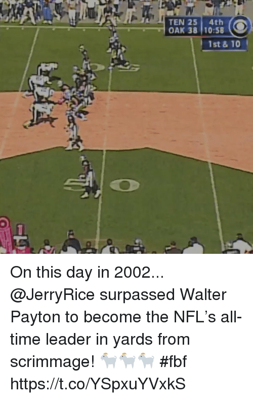 Memes, Nfl, and Time: TEN 25 4th  OAK 38 10:58  1st &10 On this day in 2002...  @JerryRice surpassed Walter Payton to become the NFL's all-time leader in yards from scrimmage! 🐐🐐🐐 #fbf https://t.co/YSpxuYVxkS