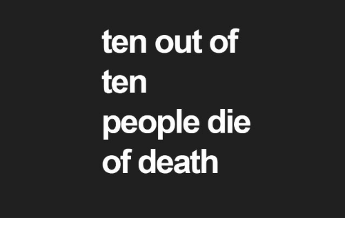 Death, People, and  Die: ten out of  ten  people die  of death