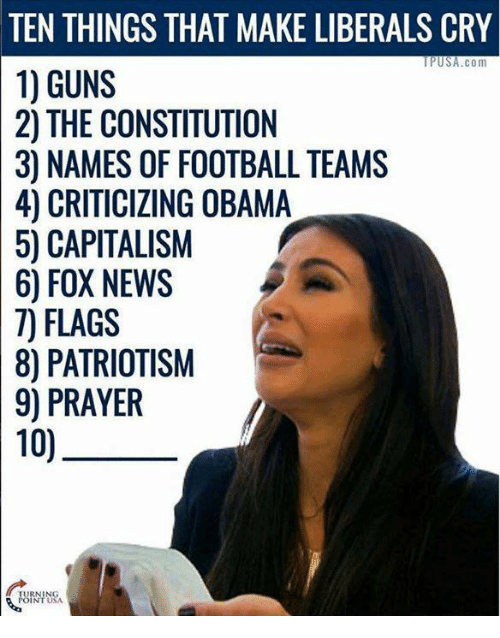 Memes, Capital, and Capitalism: TEN THINGS THAT MAKE LIBERALS CRY  USA.com  1) GUNS  2) THE CONSTITUTION  30 NAMES OF FOOTBALL TEAMS  4) OBAMA  50 CAPITALISM  6) FOX NEWS  7) FLAGS  80 PATRIOTISM  9) PRAYER  10)