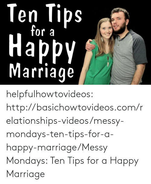 Marriage, Mondays, and Relationships: Ten Tips  for a  Нарру  ppy  Marriage helpfulhowtovideos:   http://basichowtovideos.com/relationships-videos/messy-mondays-ten-tips-for-a-happy-marriage/Messy Mondays: Ten Tips for a Happy Marriage