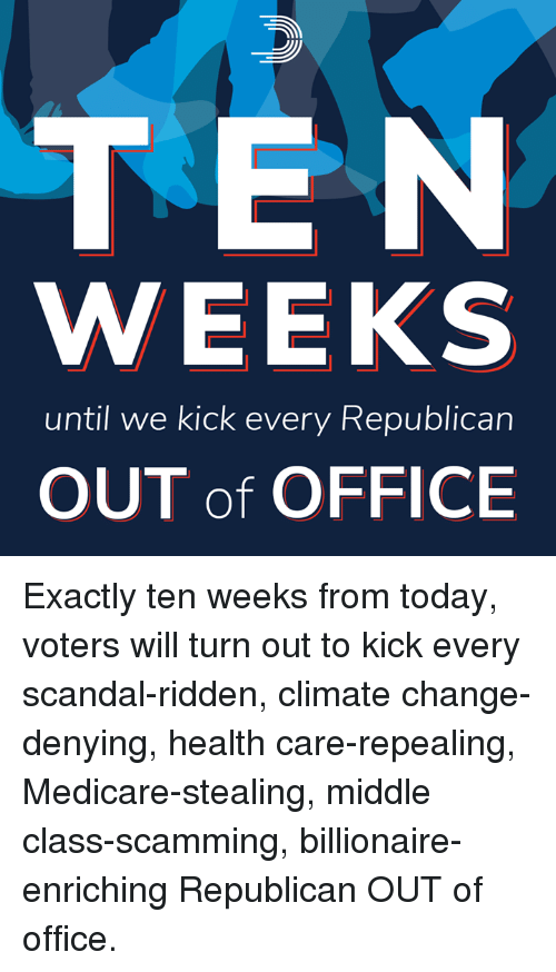 Memes, Medicare, and Office: TEN  WEEKS  until we kick every Republican  OUT of OFFICE Exactly ten weeks from today, voters will turn out to kick every scandal-ridden, climate change-denying, health care-repealing, Medicare-stealing, middle class-scamming, billionaire-enriching Republican OUT of office.