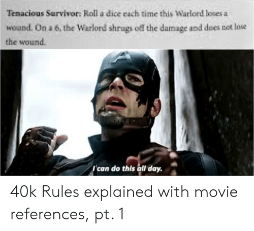 Survivor, Dice, and Movie: Tenacious Survivor: Roll a dice each time this Warlord loses a  wound. On a 6, the Warlord shrugs off the damage and does net lose  the wound  Ican do this all day. 40k Rules explained with movie references, pt. 1