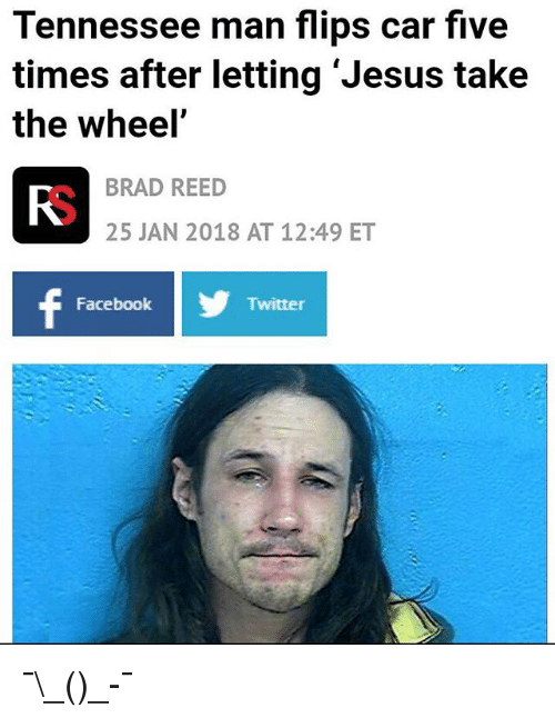 Facebook, Funny, and Jesus: Tennessee man flips car five  times after letting 'Jesus take  the wheel'  BRAD REED  Fo  25 JAN 2018 AT 12:49 ET  Facebook  Twitter ¯\_(ツ)_-¯