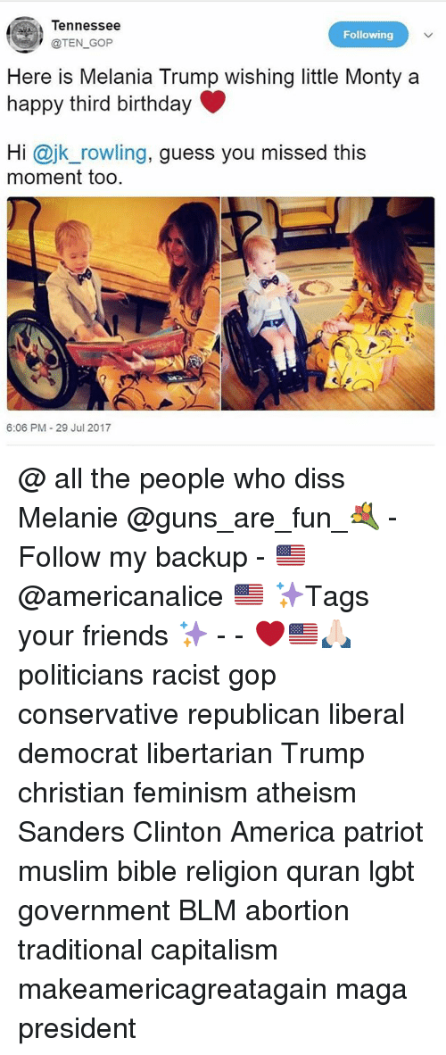 America, Birthday, and Diss: Tennessee  @TEN GOP  Following  Here is Melania Trump wishing little Monty a  happy third birthday  Hi @jk_rowling, guess you missed this  moment too  6:06 PM 29 Jul 2017 @ all the people who diss Melanie @guns_are_fun_💐 - Follow my backup - 🇺🇸 @americanalice 🇺🇸 ✨Tags your friends ✨ - - ❤️🇺🇸🙏🏻 politicians racist gop conservative republican liberal democrat libertarian Trump christian feminism atheism Sanders Clinton America patriot muslim bible religion quran lgbt government BLM abortion traditional capitalism makeamericagreatagain maga president
