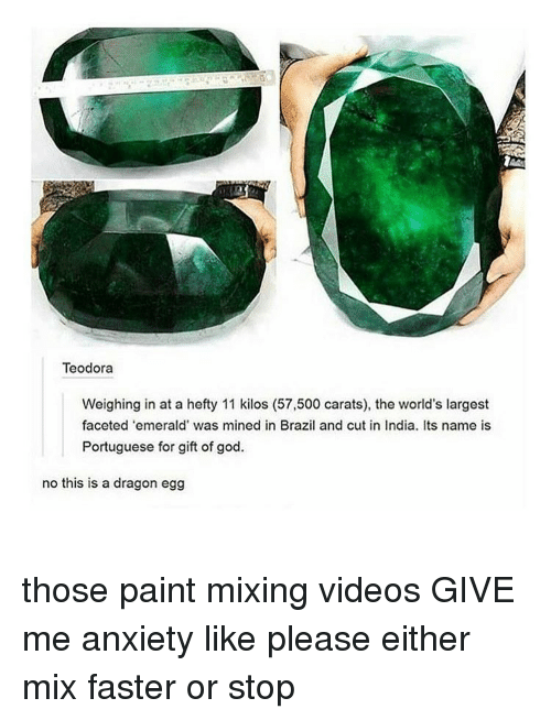 God, Memes, and Videos: Teodora  Weighing in at a hefty 11 kilos (57,500 carats), the world's largest  faceted 'emerald' was mined in Brazil and cut in India. Its name is  Portuguese for gift of god.  no this is a dragon egg those paint mixing videos GIVE me anxiety like please either mix faster or stop