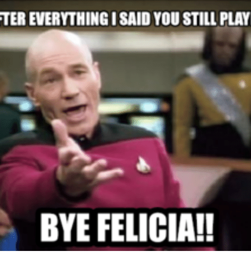 Bye Felicia >> Ter Everything Isaid You Still Play Bye Felicia Play Meme On Me Me