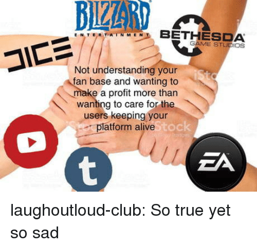 Alive, Club, and True: TER TRTNINE BETHESDA  GAME STUDIOS  Not understanding your  fan base and wanting to  ke a profit more tharn  wanting to care for the  users keeping your  platform alive  Oc  ZA laughoutloud-club:  So true yet so sad