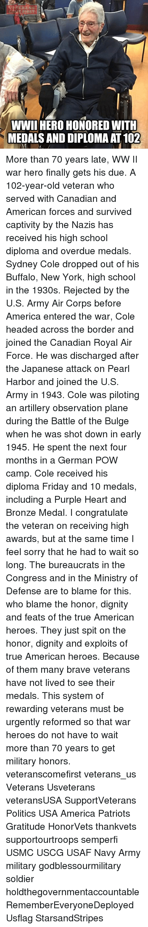 America, Friday, and Memes: TERANS  FIRST  WWII HERO HONORED WITH  MEDALS AND DIPLOMAAT 102 More than 70 years late, WW II war hero finally gets his due. A 102-year-old veteran who served with Canadian and American forces and survived captivity by the Nazis has received his high school diploma and overdue medals. Sydney Cole dropped out of his Buffalo, New York, high school in the 1930s. Rejected by the U.S. Army Air Corps before America entered the war, Cole headed across the border and joined the Canadian Royal Air Force. He was discharged after the Japanese attack on Pearl Harbor and joined the U.S. Army in 1943. Cole was piloting an artillery observation plane during the Battle of the Bulge when he was shot down in early 1945. He spent the next four months in a German POW camp. Cole received his diploma Friday and 10 medals, including a Purple Heart and Bronze Medal. I congratulate the veteran on receiving high awards, but at the same time I feel sorry that he had to wait so long. The bureaucrats in the Congress and in the Ministry of Defense are to blame for this. who blame the honor, dignity and feats of the true American heroes. They just spit on the honor, dignity and exploits of true American heroes. Because of them many brave veterans have not lived to see their medals. This system of rewarding veterans must be urgently reformed so that war heroes do not have to wait more than 70 years to get military honors. veteranscomefirst veterans_us Veterans Usveterans veteransUSA SupportVeterans Politics USA America Patriots Gratitude HonorVets thankvets supportourtroops semperfi USMC USCG USAF Navy Army military godblessourmilitary soldier holdthegovernmentaccountable RememberEveryoneDeployed Usflag StarsandStripes