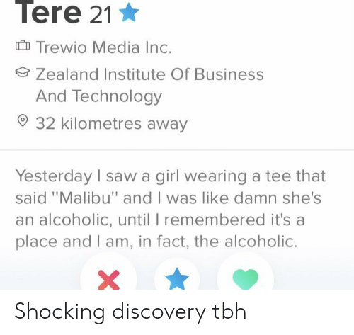 "Saw, Tbh, and Business: Tere 21  Trewio Media Inc.  Zealand Institute Of Business  And Technology  32 kilometres away  Yesterday I saw a girl wearing a tee that  said ""Malibu"" and I was like damn she's  an alcoholic, until I remembered it's a  place and I am, in fact, the alcoholic. Shocking discovery tbh"