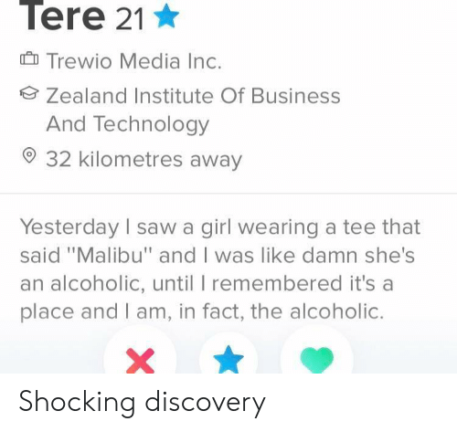 """Business, Girl, and Technology: Tere 21  Trewio Media Inc.  Zealand Institute Of Business  And Technology  32 kilometres away  Yesterday sawa girl wearing a tee that  said """"Malibu"""" and I was like damn she's  an alcoholic, until I remembered it's a  place and I am, in fact, the alcoholic. Shocking discovery"""