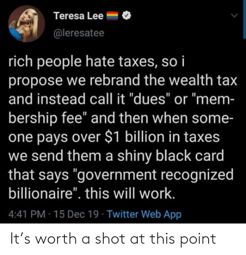 """Twitter, Taxes, and Work: Teresa Lee =  @leresatee  rich people hate taxes, so i  propose we rebrand the wealth tax  and instead call it """"dues"""" or """"mem-  bership fee"""" and then when some-  one pays over $1 billion in taxes  we send them a shiny black card  that says """"government recognized  billionaire"""". this will work.  4:41 PM 15 Dec 19 Twitter Web App It's worth a shot at this point"""