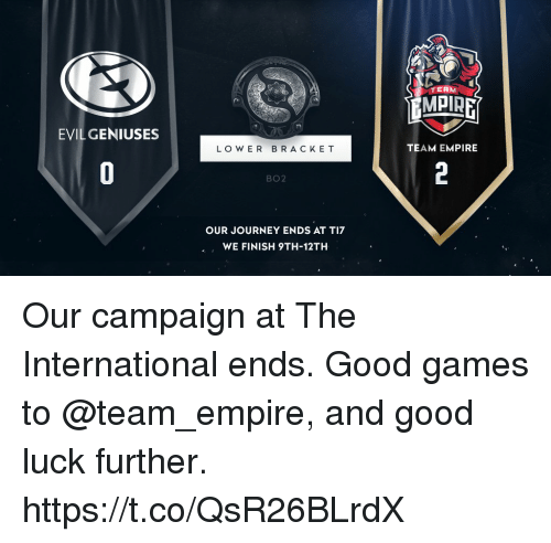 Empire, Journey, and Memes: TERM  MPIRE  EVIL GENIUSES  LO W ER BRACKE T  TEAM EMPIRE  BO2  OUR JOURNEY ENDS AT TI7  WE FINISH 9TH-12TH Our campaign at The International ends. Good games to @team_empire, and good luck further. https://t.co/QsR26BLrdX