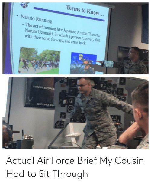 Anime, Naruto, and Air Force: Terms to Know...  Naruto Running  - The act of running like Japanese Anime Character  Naruto Uzumaki, in which a person runs very fast  with their torso forward, and arms back.  INTEGRITY  SERVICE BEFORES  EXCELLENCE IN AL Actual Air Force Brief My Cousin Had to Sit Through