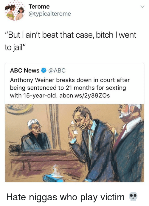 "Abc, Bitch, and Jail: Terome  @typicalterome  ""But I ain't beat that case, bitch I went  to jail""  ABC News@ABC  Anthony Weiner breaks down in court after  being sentenced to 21 months for sexting  with 15-year-old. abcn.ws/2y39ZOs Hate niggas who play victim 💀"