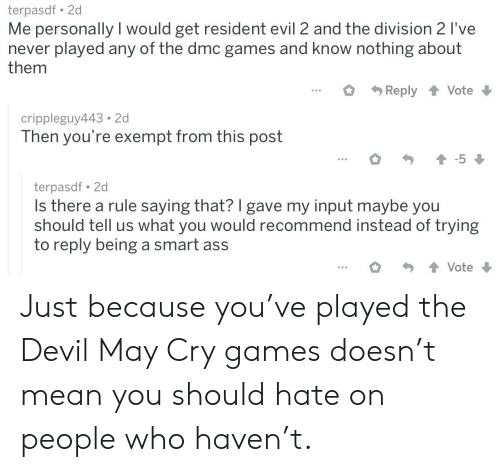 Ass, The Division, and Devil: terpasdf 2d  Me personally I would get resident evil 2 and the division 2 I've  never played any of the dmc games and know nothing about  them  Reply 1 Vote  crippleguy443 2d  Then you're exempt from this post  terpasdf. 2d  Is there a rule saying that? I gave my input maybe you  should tell us what you would recommend instead of trying  to reply being a smart ass Just because you've played the Devil May Cry games doesn't mean you should hate on people who haven't.