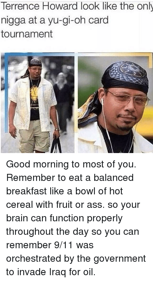 9/11, Terrence Howard, and Yu-Gi-Oh: Terrence Howard look like the only  nigga at a yu-gi-oh card  tournament Good morning to most of you. Remember to eat a balanced breakfast like a bowl of hot cereal with fruit or ass. so your brain can function properly throughout the day so you can remember 9/11 was orchestrated by the government to invade Iraq for oil.