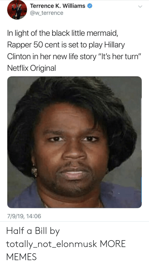 """50 Cent, Dank, and Hillary Clinton: Terrence K. Williams  @w_terrence  In light of the black little mermaid,  Rapper 50 cent is set to play Hillary  Clinton in her new life story """"It's her turn""""  Netflix Original  7/9/19, 14:06 Half a Bill by totally_not_elonmusk MORE MEMES"""