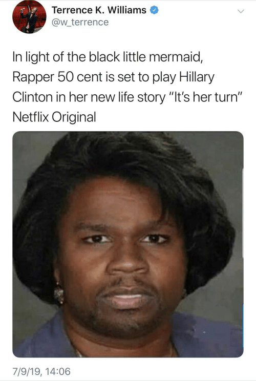 """50 Cent, Hillary Clinton, and Life: Terrence K. Williams  @w_terrence  In light of the black little mermaid,  Rapper 50 cent is set to play Hillary  Clinton in her new life story """"It's her turn""""  Netflix Original  7/9/19, 14:06"""