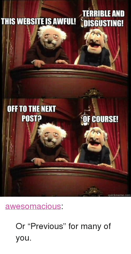 """Tumblr, Blog, and Http: TERRIBLE ANED  THIS WEBSITE IS AWFUL! DISGUSTING!  OFF TO THE NEXT  POSTA  OF COURSE!  quickmeme.com <p><a href=""""http://awesomacious.tumblr.com/post/172937118206/or-previous-for-many-of-you"""" class=""""tumblr_blog"""">awesomacious</a>:</p>  <blockquote><p>Or """"Previous"""" for many of you.</p></blockquote>"""