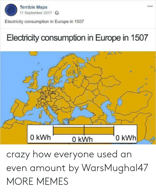 Crazy, Dank, and Memes: Terrible Maps  11 September 2017  Electricity consumption in Europe in 1507  Electricity consumption in Europe in 1507  0  0 kWh  0 kWh  0 kWh crazy how everyone used an even amount by WarsMughal47 MORE MEMES