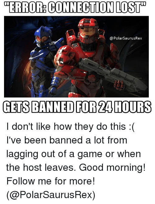 "Memes, Lost, and Good Morning: TERROR CONNECTION LOST""  @PolarSaurusRex  GETS BANNED FOR 24 HOURS I don't like how they do this :( I've been banned a lot from lagging out of a game or when the host leaves. Good morning! Follow me for more! (@PolarSaurusRex)"