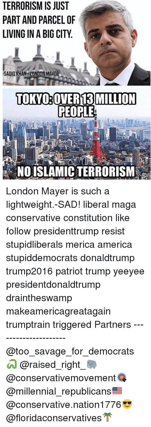 America, Memes, and Savage: TERRORISM IS JUST  PART AND PARCEL OF  LIVING IN A BIG CITY  SADIO KHAN LONDON MAYOR  TOKYO OVER 13 MILLION  PEOPLE  NO ISLAMICTERRORISM London Mayer is such a lightweight.-SAD! liberal maga conservative constitution like follow presidenttrump resist stupidliberals merica america stupiddemocrats donaldtrump trump2016 patriot trump yeeyee presidentdonaldtrump draintheswamp makeamericagreatagain trumptrain triggered Partners --------------------- @too_savage_for_democrats🐍 @raised_right_🐘 @conservativemovement🎯 @millennial_republicans🇺🇸 @conservative.nation1776😎 @floridaconservatives🌴