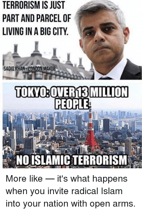Islam, London, and Living: TERRORISM IS JUST  PART AND PARCEL OF  LIVING IN A BIG CITY  SADIO KHAN LONDON MAVOR  TOKYO:OVER13 MILLION  PEOPLE  NOISLAMIC TERRORIS More like — it's what happens when you invite radical Islam into your nation with open arms.
