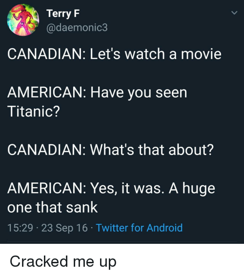 Android, Titanic, and Twitter: Terry F  @daemonic3  CANADIAN: Let's watch a movie  AMERICAN: Have you seen  Titanic?  CANADIAN: What's that about?  AMERICAN: Yes, it was. A huge  one that sank  15:29 23 Sep 16 Twitter for Android Cracked me up