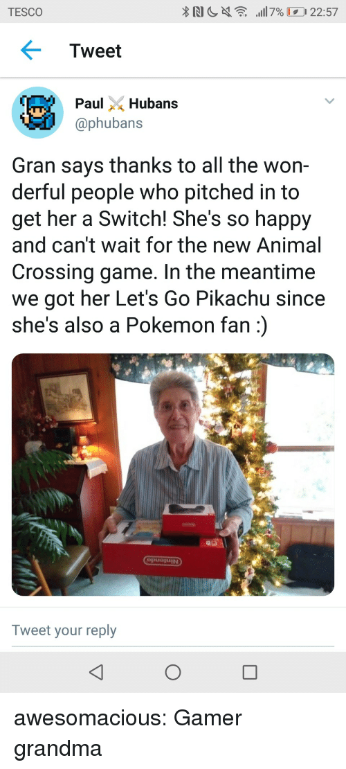 Grandma, Pikachu, and Pokemon: TESCO  Tweet  ubans  @phubans  Gran says thanks to all the won-  derful people who pitched in to  get her a Switch! She's so happy  and can't wait for the new Animal  Crossing game. In the meantime  we got her Let's Go Pikachu since  she's also a Pokemon fan)  puojUIN  Tweet your reply awesomacious:  Gamer grandma