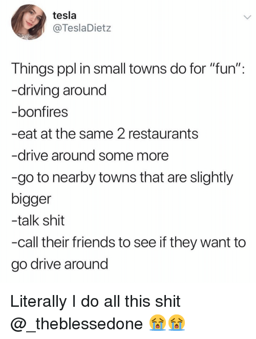 """Driving, Friends, and Funny: tesla  @TeslaDietz  Things ppl in small towns do for """"fun"""":  -driving around  bonfires  -eat at the same 2 restaurants  -drive around some more  -go to nearby towns that are slightly  bigger  -talk shit  -call their friends to see if they want to  go drive around Literally I do all this shit @_theblessedone 😭😭"""
