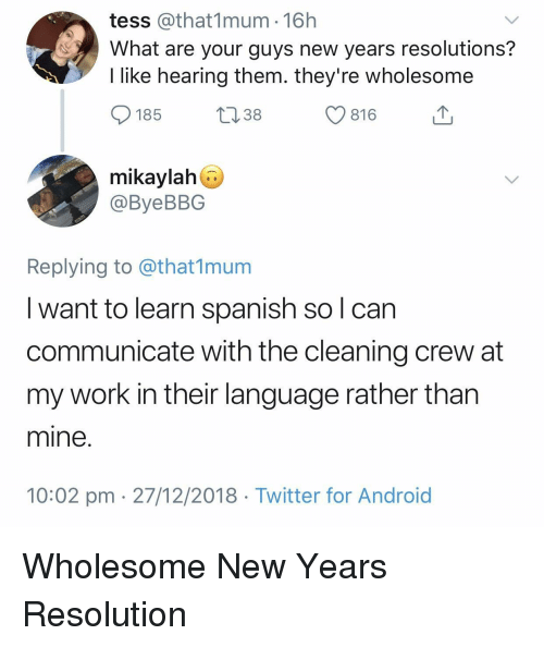 Android, New Year's Resolutions, and Spanish: tess @that1mum 16h  What are your guys new years resolutions?  I like hearing them. they're wholesome  185  13 38  С 816  mikaylah  @ByeBBG  Replying to @that1munm  I want to learn spanish so l can  communicate with the cleaning crew at  my work in their language rather than  mine  10:02 pm 27/12/2018 Twitter for Android Wholesome New Years Resolution