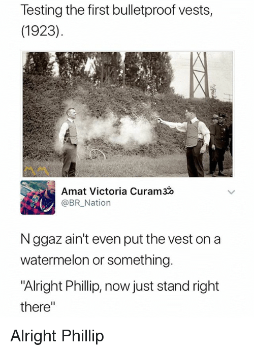 "Dank Memes, Alright, and Watermelon: Testing the first bulletproof vests,  (1923)  Amat Victoria Curam30  @BRNation  N ggaz ain't even put the vest on a  watermelon or something.  Alright Phillip, now just stand right  there"" Alright Phillip"