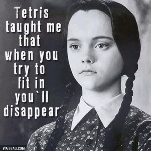 Memes, Tetris, and Fitness: Tetris  taught me  that  When you  try to  fit in  you II  disappear  VIA9GAG.COM
