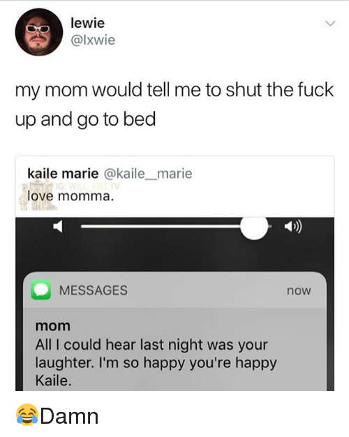 Love, Memes, and Fuck: Tewie  @lXwie  my mom would tell me to shut the fuck  up and go to bed  kaile marie @kailemarie  love momma.  Ab)  MESSAGES  now  mom  All I could hear last night was your  laughter. I'm so happy you're happy  Kaile. 😂Damn
