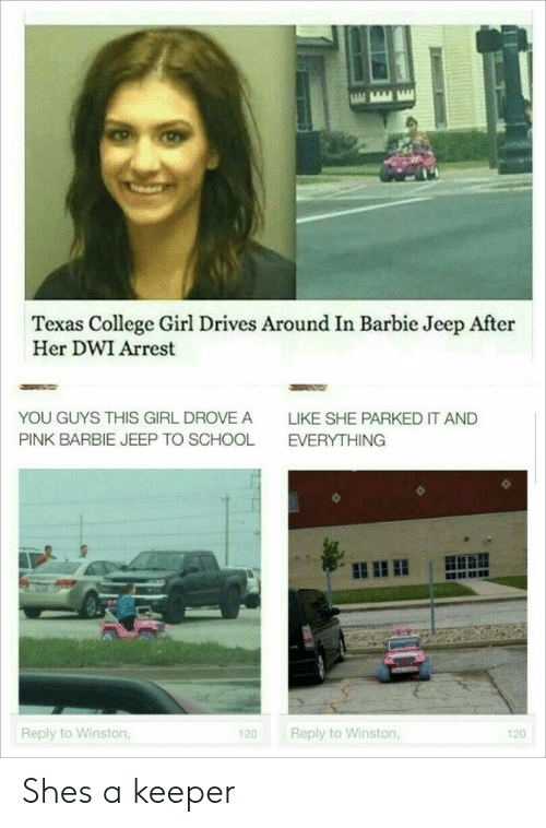 Barbie, College, and School: Texas College Girl Drives Around In Barbie Jeep After  Her DWI Arrest  YOU GUYS THIs GIRL DROVE A  LIKE SHE PARKED IT AND  PINK BARBIE JEEP TO SCHOOL  EVERYTHING  Reply to Winston  Reply to Winston  120  120 Shes a keeper