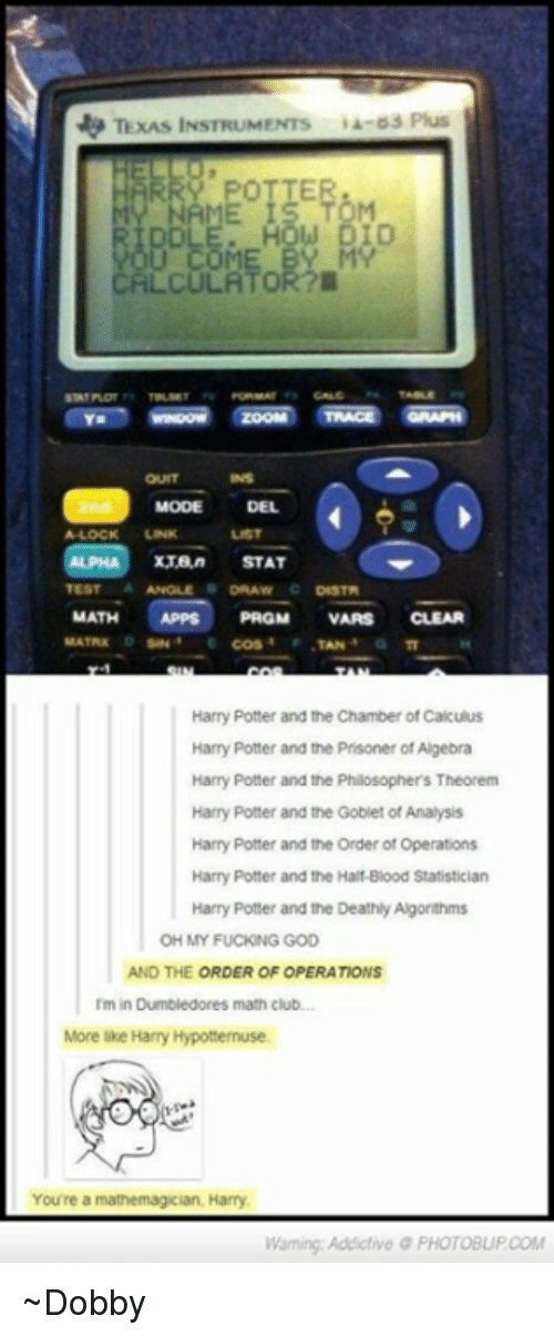 Bloods, Club, and Dumbledore: TexAS INSTRUMENTS  Plus  HLCULATOR?  MODE DEL  A-LOCK  STAT  MATH  APPS PRGM VARS  CLEAR  MATRIX  Harry Potter and the Chamber of Calculus  Harry Potter and the Prisoner of Algebra  Harry Potter and the Philosophers Theorem  Harry Potter and the Goblet of Analysis  Harry Potter and the Order of Operations  Harry Potter and the Half Blood Statistician  Harry Potter and the Deathly Algorthms  OH MY FUCKING GOD  AND THE  ORDER OF OPERATIONS  Dumbledores math club.  More like Harry Hypotternuse.  You're a mathemagician, Harry  Waming Addictive PHOTOBUPCOM ~Dobby