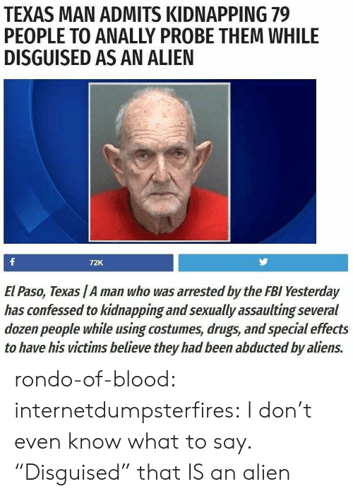 "Drugs, Fbi, and Tumblr: TEXAS MAN ADMITS KIDNAPPING 79  PEOPLE TO ANALLY PROBE THEM WHILE  DISGUISED AS AN ALIEN  72K  El Paso, Texas /A man who was arrested by the FBI Yesterday  has confessed to kidnapping and sexually assaulting several  dozen people while using costumes, drugs, and special effects  to have his victims believe they had been abducted by aliens. rondo-of-blood:  internetdumpsterfires: I don't even know what to say. ""Disguised"" that IS an alien"